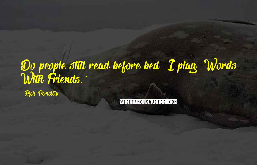 Rick Perlstein quotes: Do people still read before bed? I play 'Words With Friends.'