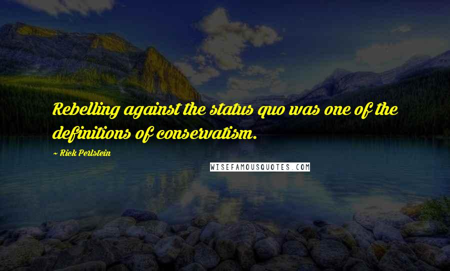 Rick Perlstein quotes: Rebelling against the status quo was one of the definitions of conservatism.