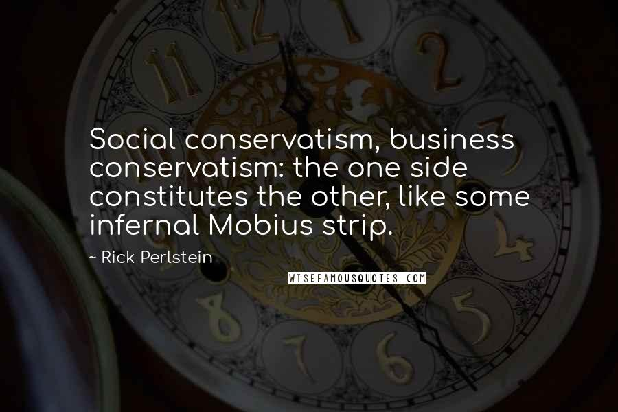 Rick Perlstein quotes: Social conservatism, business conservatism: the one side constitutes the other, like some infernal Mobius strip.
