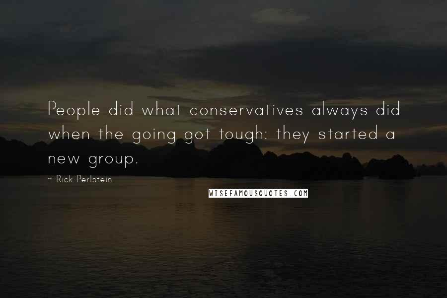 Rick Perlstein quotes: People did what conservatives always did when the going got tough: they started a new group.