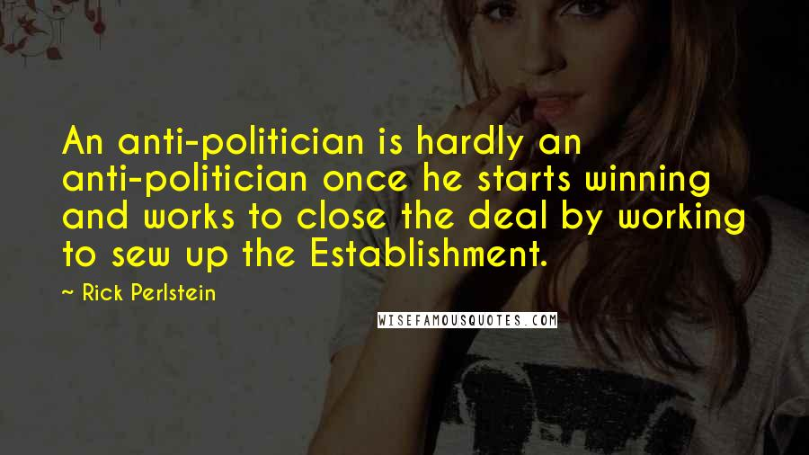 Rick Perlstein quotes: An anti-politician is hardly an anti-politician once he starts winning and works to close the deal by working to sew up the Establishment.