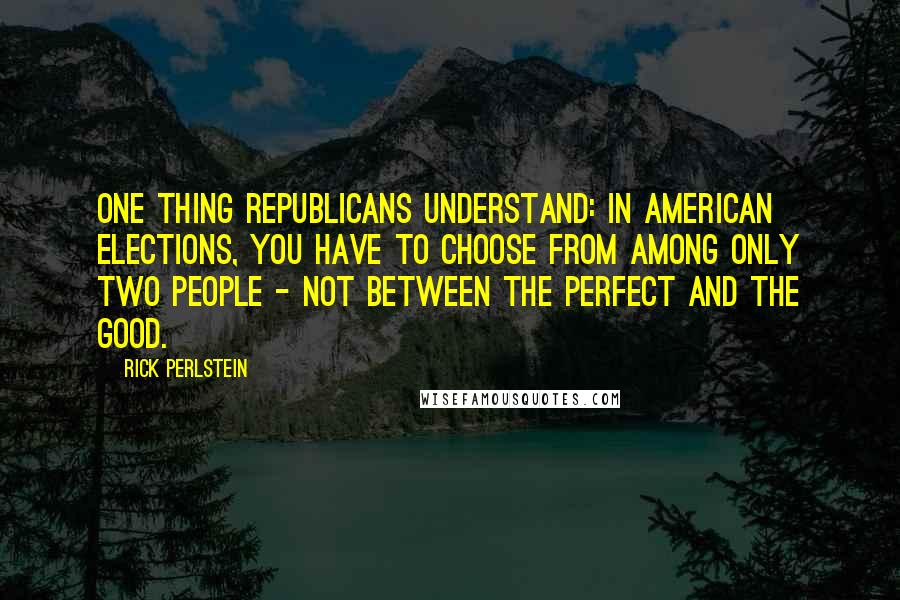 Rick Perlstein quotes: One thing Republicans understand: In American elections, you have to choose from among only two people - not between the perfect and the good.