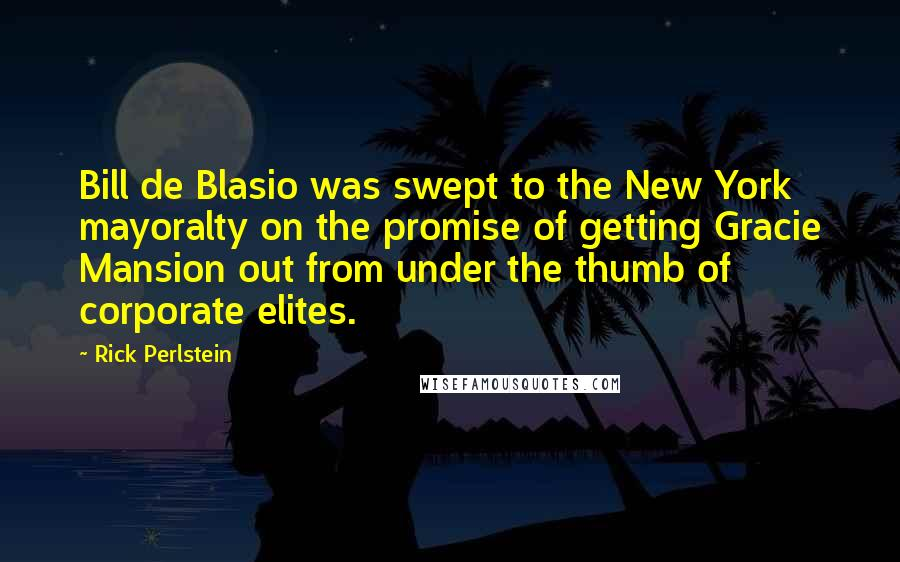 Rick Perlstein quotes: Bill de Blasio was swept to the New York mayoralty on the promise of getting Gracie Mansion out from under the thumb of corporate elites.