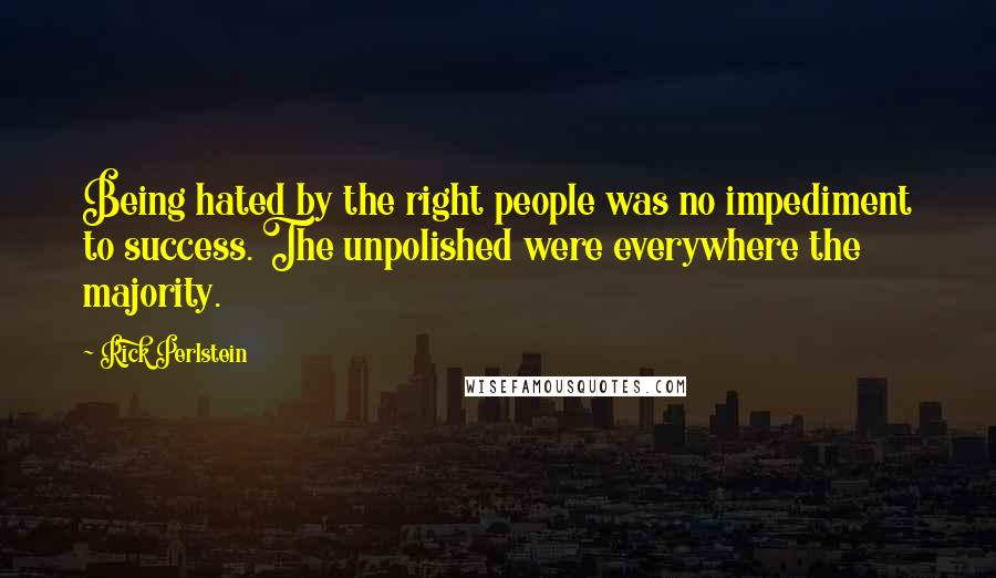 Rick Perlstein quotes: Being hated by the right people was no impediment to success. The unpolished were everywhere the majority.