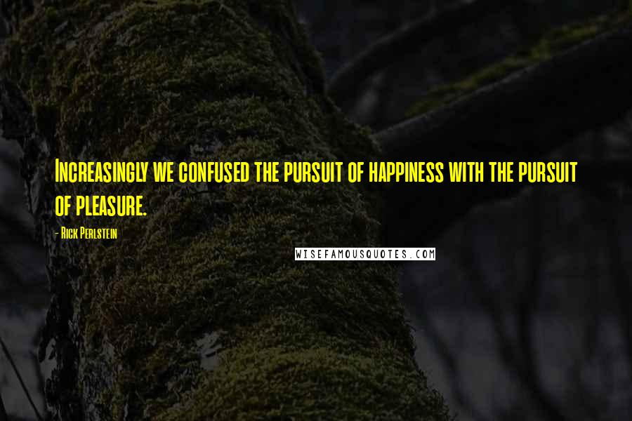Rick Perlstein quotes: Increasingly we confused the pursuit of happiness with the pursuit of pleasure.