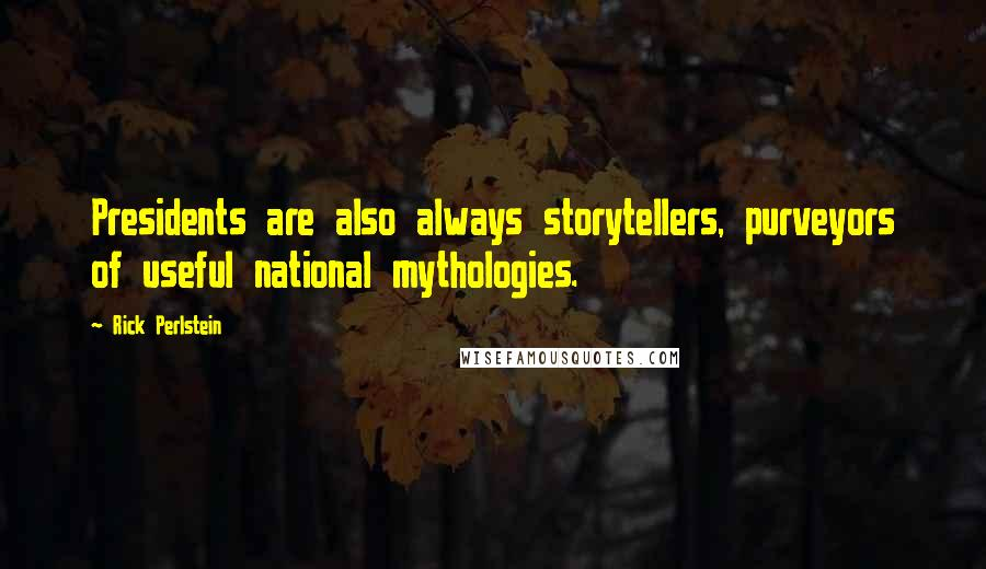 Rick Perlstein quotes: Presidents are also always storytellers, purveyors of useful national mythologies.