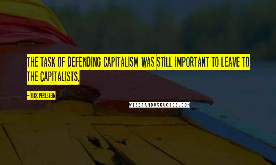 Rick Perlstein quotes: The task of defending capitalism was still important to leave to the capitalists.