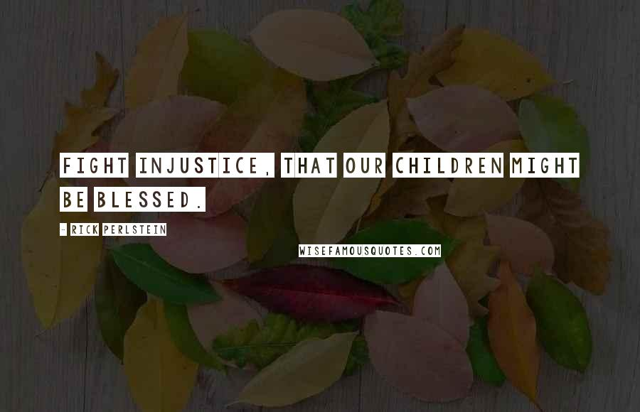 Rick Perlstein quotes: Fight injustice, that our children might be blessed.