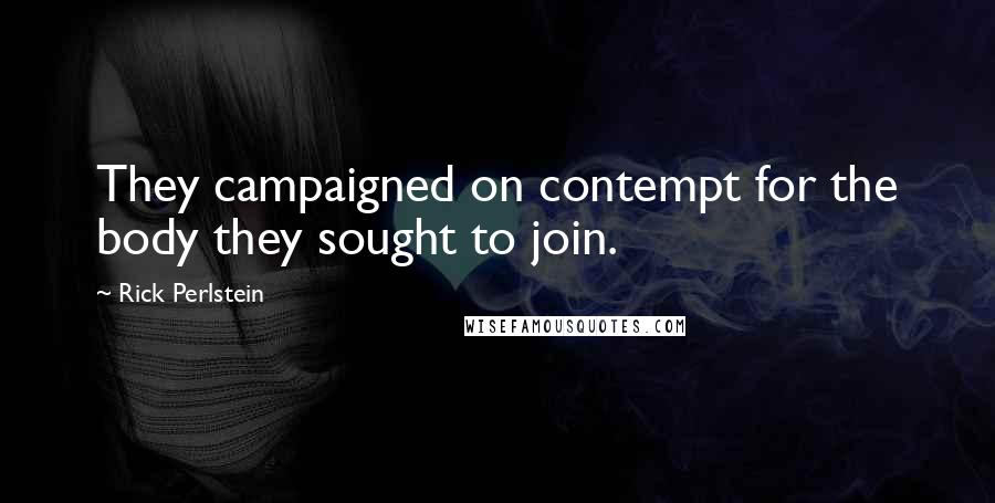 Rick Perlstein quotes: They campaigned on contempt for the body they sought to join.