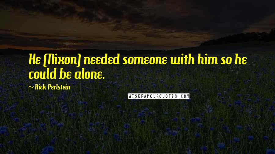 Rick Perlstein quotes: He (Nixon) needed someone with him so he could be alone.