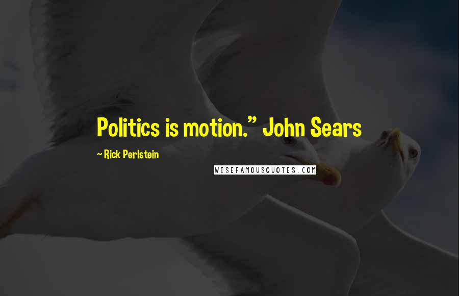 "Rick Perlstein quotes: Politics is motion."" John Sears"