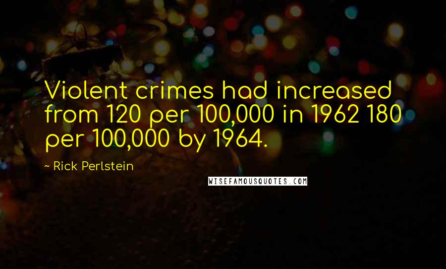 Rick Perlstein quotes: Violent crimes had increased from 120 per 100,000 in 1962 180 per 100,000 by 1964.