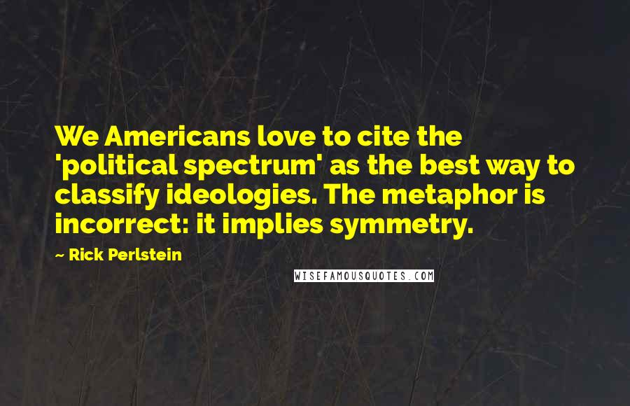 Rick Perlstein quotes: We Americans love to cite the 'political spectrum' as the best way to classify ideologies. The metaphor is incorrect: it implies symmetry.