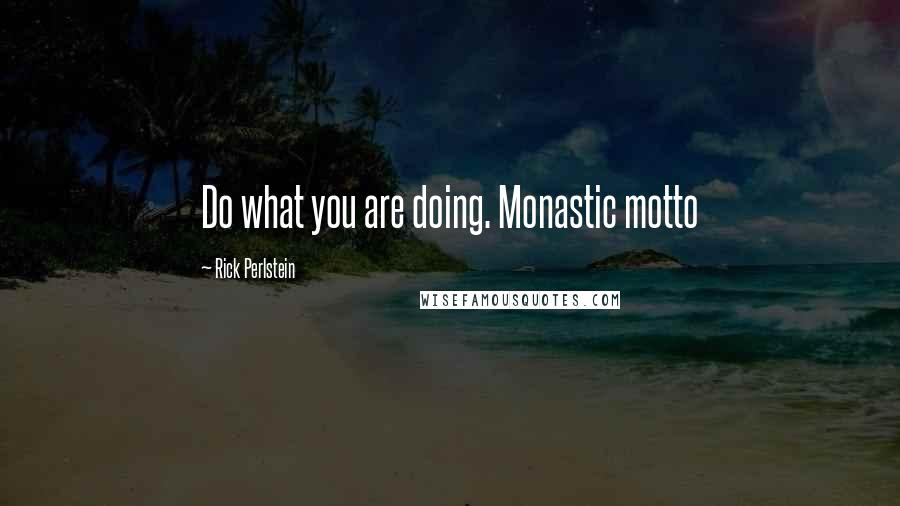 Rick Perlstein quotes: Do what you are doing. Monastic motto