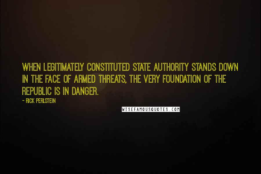 Rick Perlstein quotes: When legitimately constituted state authority stands down in the face of armed threats, the very foundation of the republic is in danger.