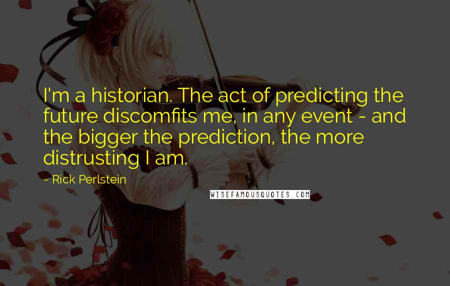 Rick Perlstein quotes: I'm a historian. The act of predicting the future discomfits me, in any event - and the bigger the prediction, the more distrusting I am.