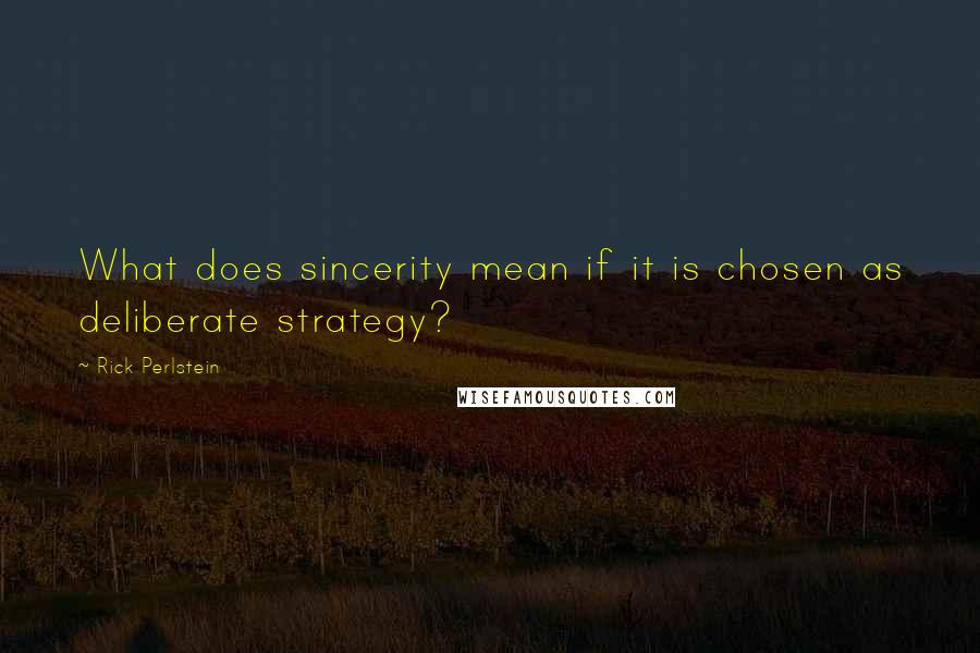 Rick Perlstein quotes: What does sincerity mean if it is chosen as deliberate strategy?