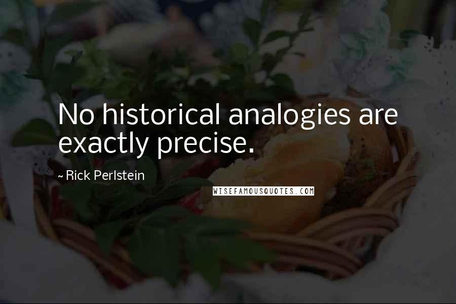 Rick Perlstein quotes: No historical analogies are exactly precise.