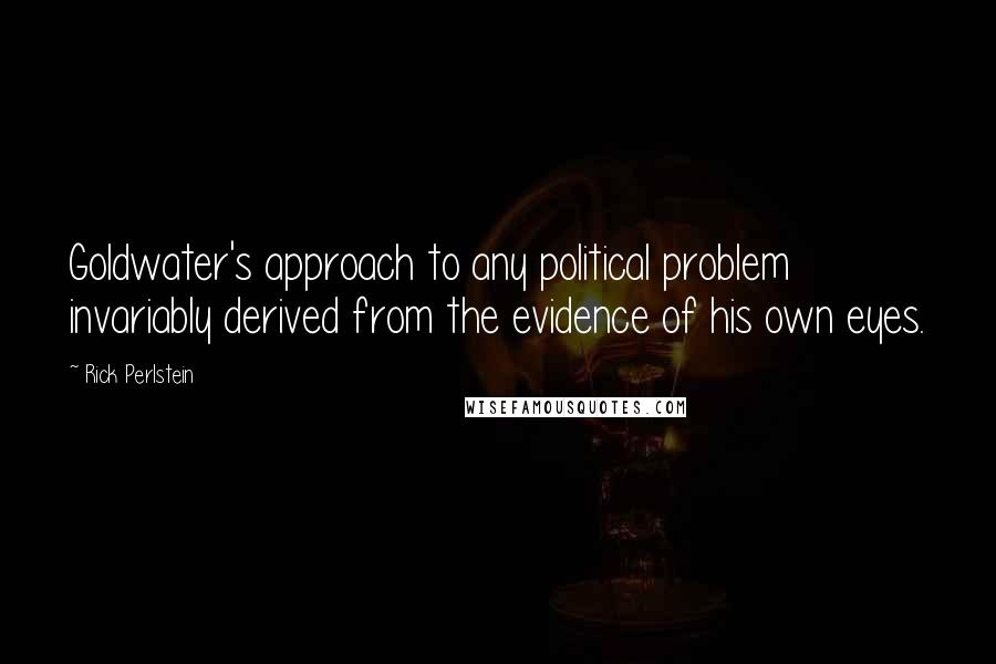 Rick Perlstein quotes: Goldwater's approach to any political problem invariably derived from the evidence of his own eyes.