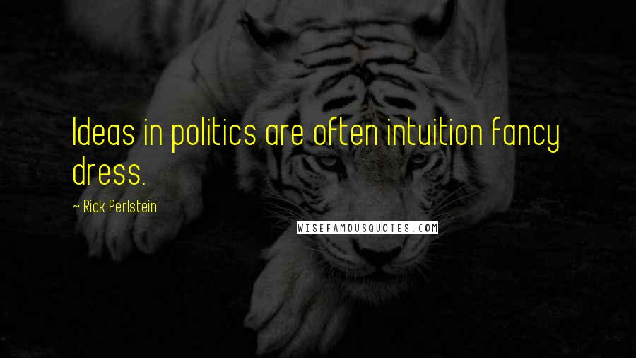 Rick Perlstein quotes: Ideas in politics are often intuition fancy dress.