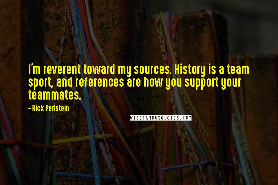 Rick Perlstein quotes: I'm reverent toward my sources. History is a team sport, and references are how you support your teammates.