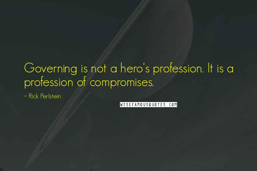 Rick Perlstein quotes: Governing is not a hero's profession. It is a profession of compromises.
