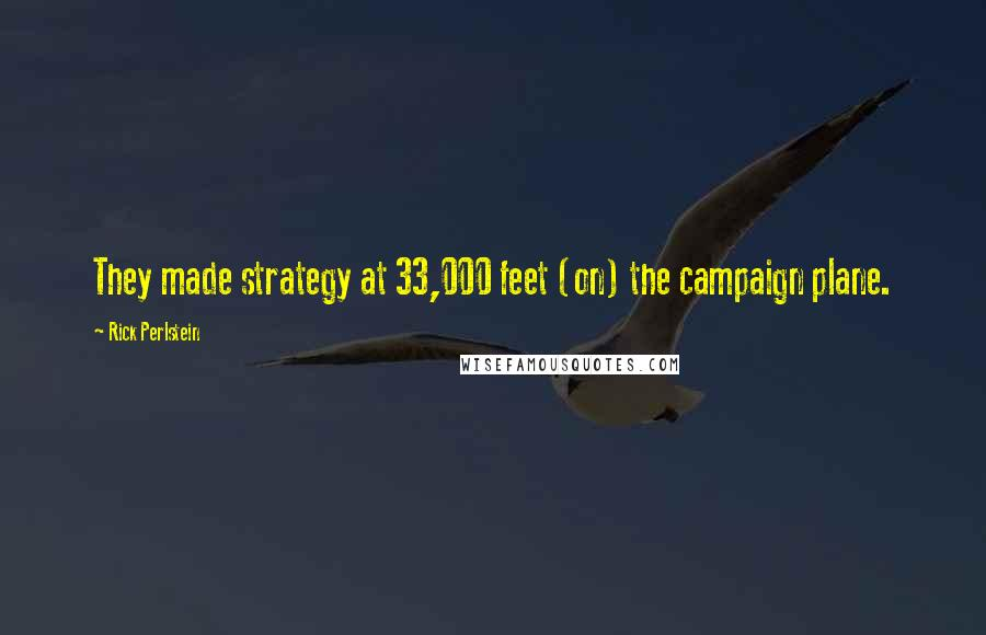 Rick Perlstein quotes: They made strategy at 33,000 feet (on) the campaign plane.