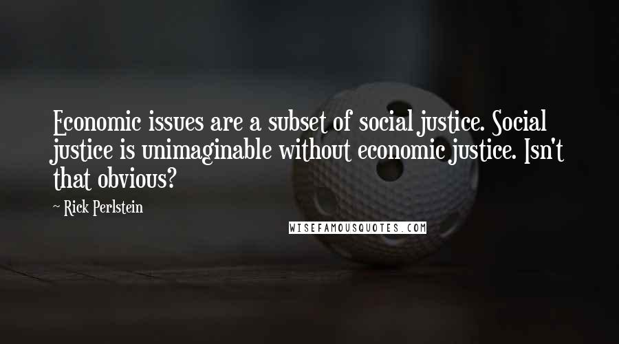 Rick Perlstein quotes: Economic issues are a subset of social justice. Social justice is unimaginable without economic justice. Isn't that obvious?
