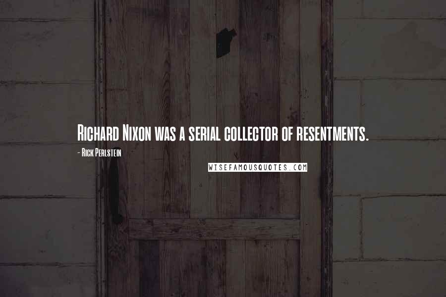 Rick Perlstein quotes: Richard Nixon was a serial collector of resentments.