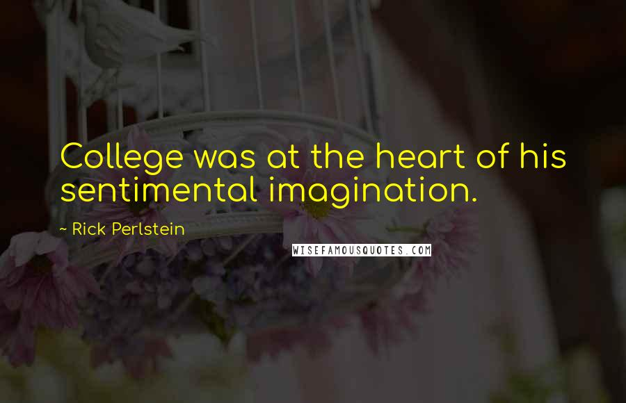 Rick Perlstein quotes: College was at the heart of his sentimental imagination.