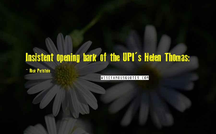 Rick Perlstein quotes: Insistent opening bark of the UPI's Helen Thomas: