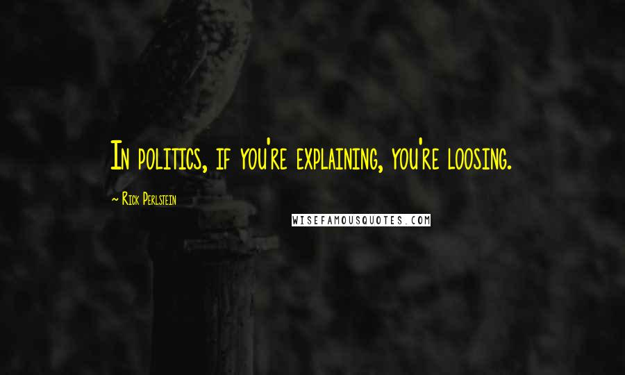 Rick Perlstein quotes: In politics, if you're explaining, you're loosing.