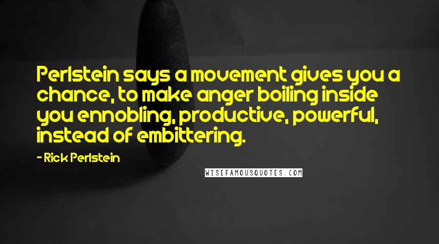 Rick Perlstein quotes: Perlstein says a movement gives you a chance, to make anger boiling inside you ennobling, productive, powerful, instead of embittering.