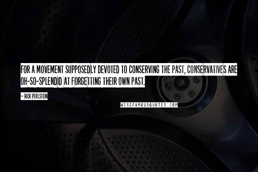 Rick Perlstein quotes: For a movement supposedly devoted to conserving the past, conservatives are oh-so-splendid at forgetting their own past.