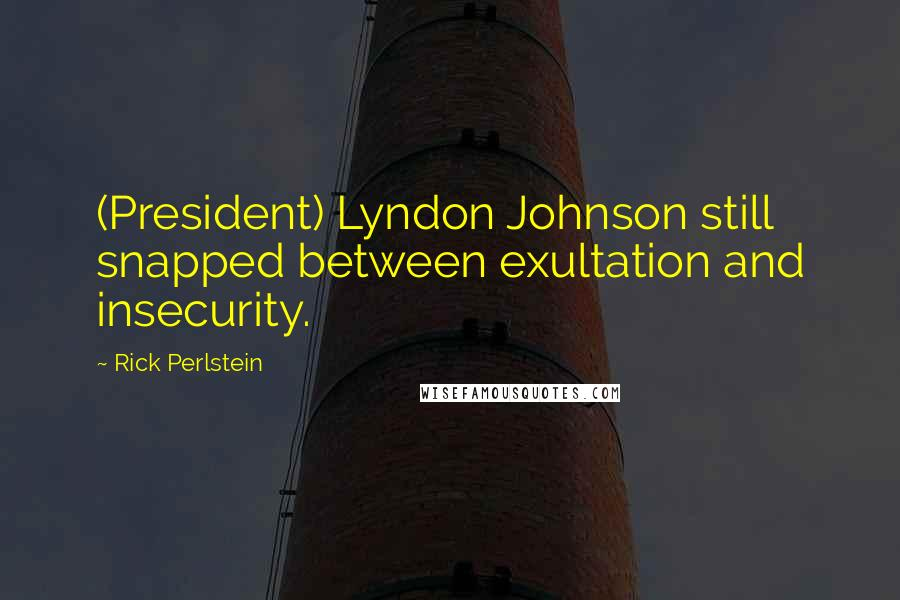 Rick Perlstein quotes: (President) Lyndon Johnson still snapped between exultation and insecurity.