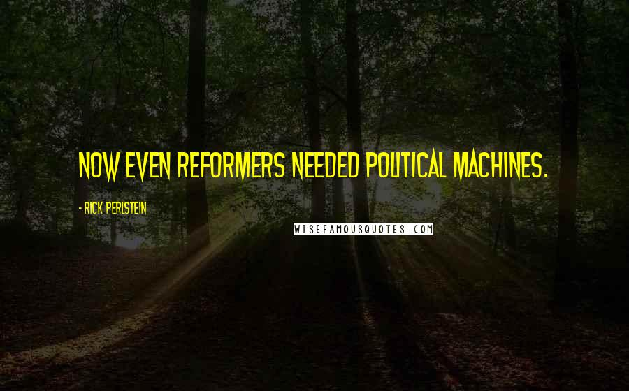 Rick Perlstein quotes: Now even reformers needed political machines.