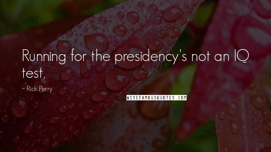 Rick Perry quotes: Running for the presidency's not an IQ test,