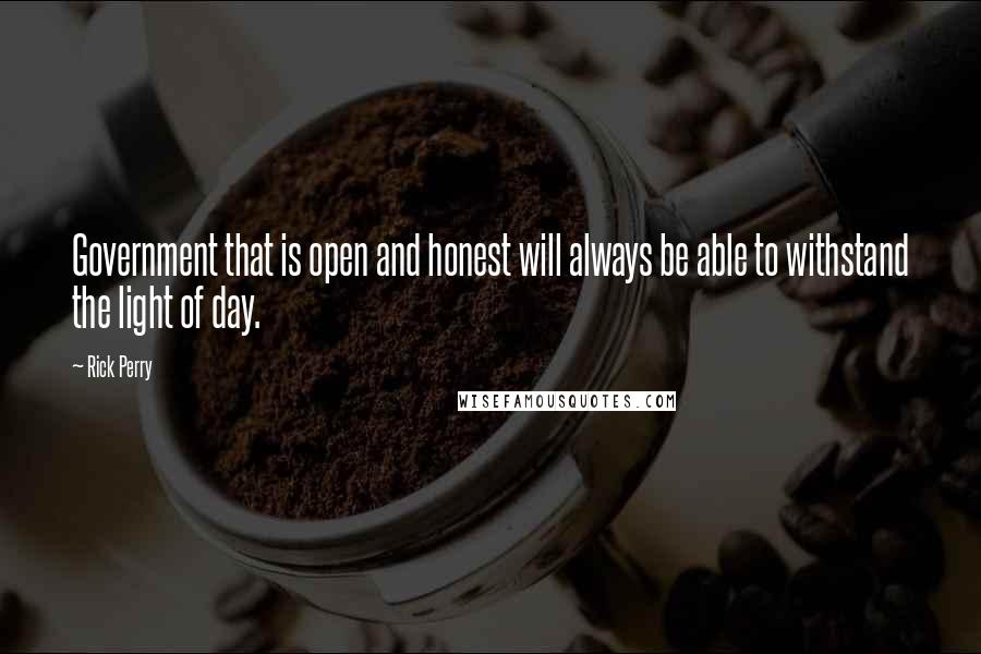 Rick Perry quotes: Government that is open and honest will always be able to withstand the light of day.