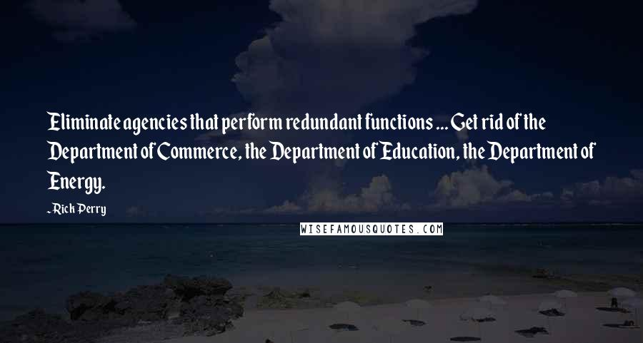 Rick Perry quotes: Eliminate agencies that perform redundant functions ... Get rid of the Department of Commerce, the Department of Education, the Department of Energy.