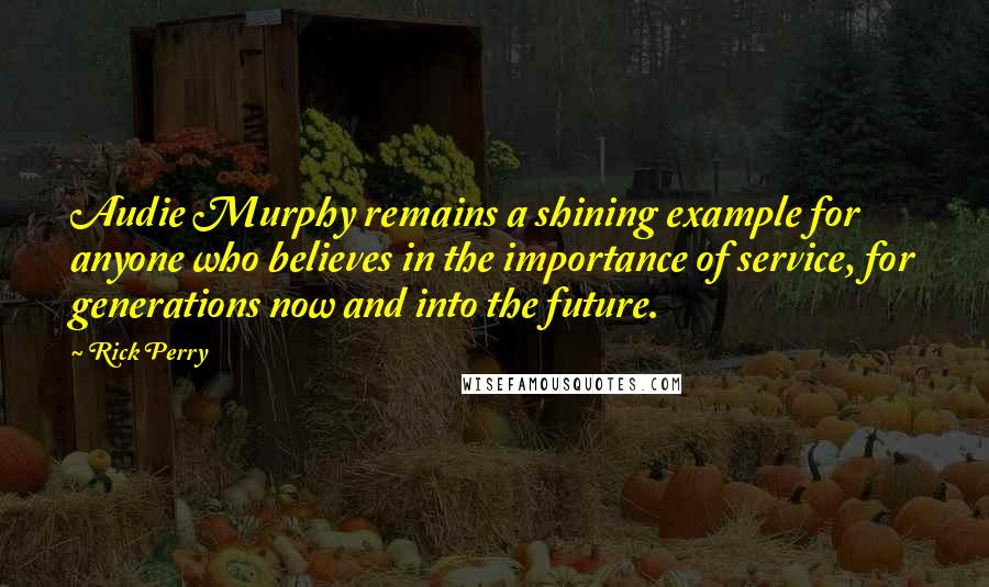 Rick Perry quotes: Audie Murphy remains a shining example for anyone who believes in the importance of service, for generations now and into the future.