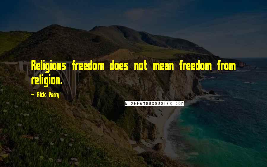 Rick Perry quotes: Religious freedom does not mean freedom from religion.