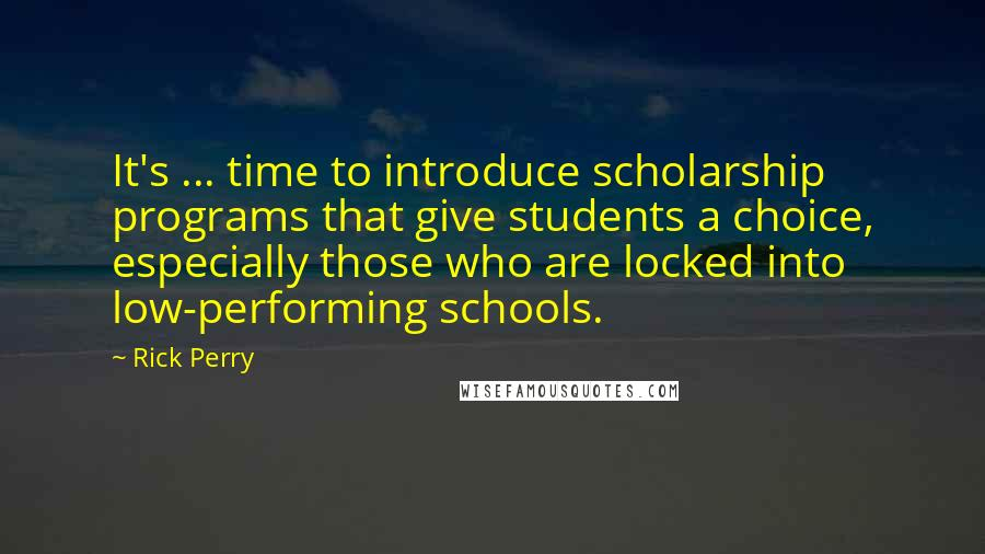 Rick Perry quotes: It's ... time to introduce scholarship programs that give students a choice, especially those who are locked into low-performing schools.
