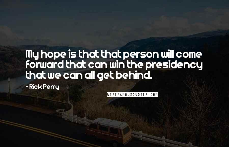 Rick Perry quotes: My hope is that that person will come forward that can win the presidency that we can all get behind.