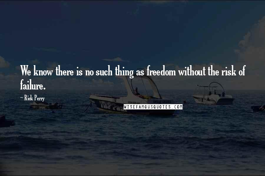 Rick Perry quotes: We know there is no such thing as freedom without the risk of failure.