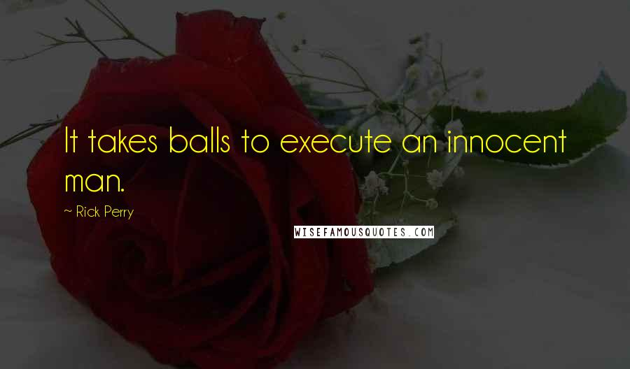 Rick Perry quotes: It takes balls to execute an innocent man.