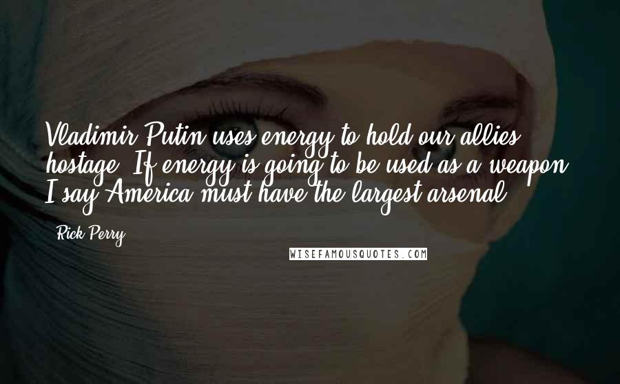 Rick Perry quotes: Vladimir Putin uses energy to hold our allies hostage. If energy is going to be used as a weapon, I say America must have the largest arsenal.