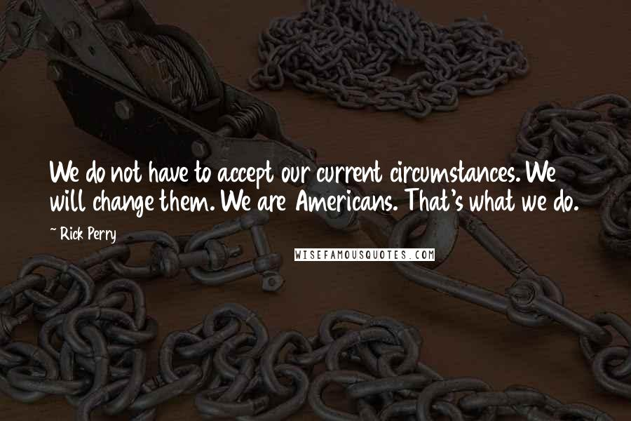 Rick Perry quotes: We do not have to accept our current circumstances. We will change them. We are Americans. That's what we do.