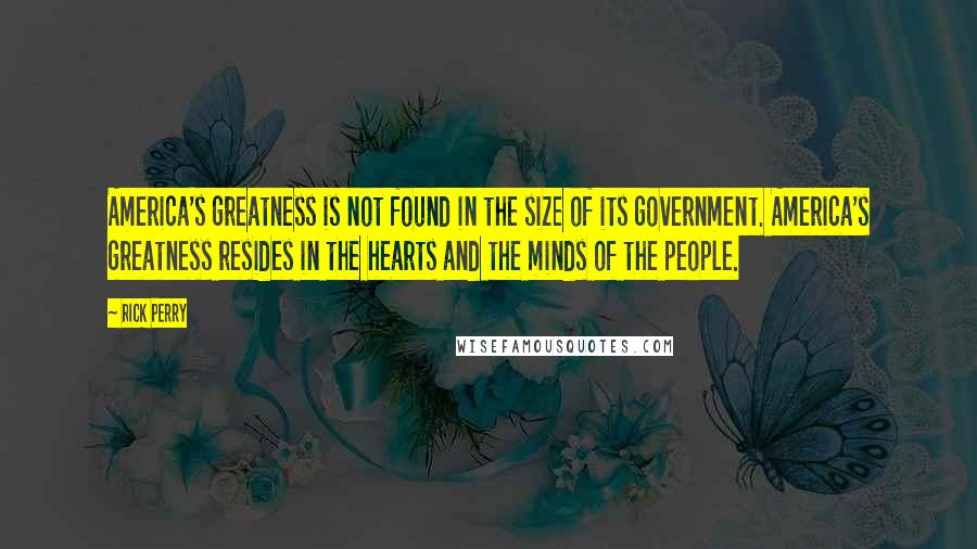 Rick Perry quotes: America's greatness is not found in the size of its government. America's greatness resides in the hearts and the minds of the people.
