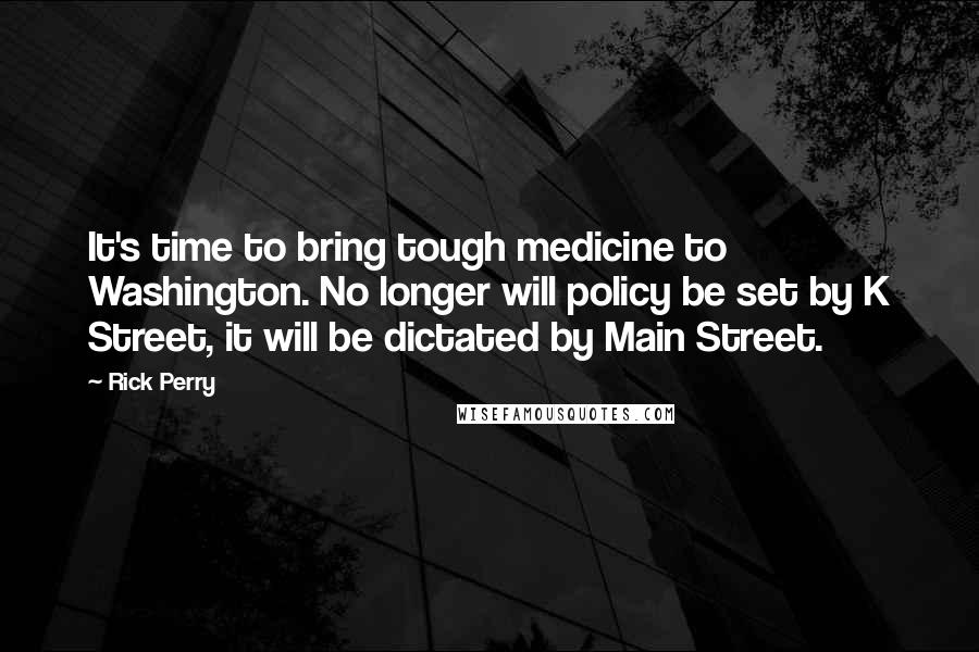 Rick Perry quotes: It's time to bring tough medicine to Washington. No longer will policy be set by K Street, it will be dictated by Main Street.
