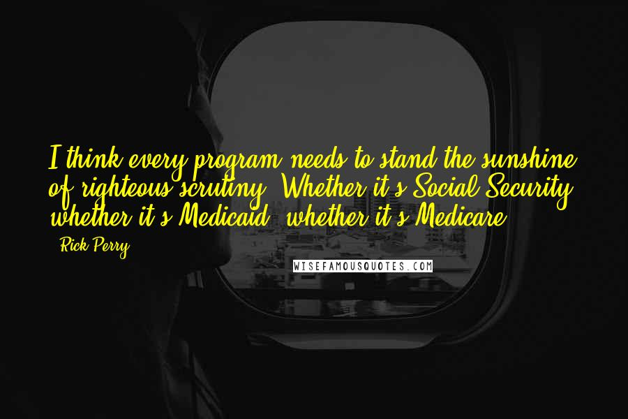 Rick Perry quotes: I think every program needs to stand the sunshine of righteous scrutiny. Whether it's Social Security, whether it's Medicaid, whether it's Medicare.